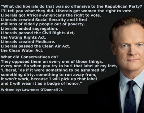 """What did liberals do that was so offensive to the Republican Party? I'll tell you what they did. Liberals got women the right to vote. Liberals got African-Americans the right to vote. Liberals created Social Security and lifted millions of elderly people out of poverty. Liberals ended segregation. Liberals passed the Civil Rights Act, the Voting Rights Act. Liberals created Medicare. Liberals passed the Clean Air Act, the Clean Water Act.  ""What did Conservatives do? They opposed them on every one of those things every one. So when you try to hurl that label at my feet, 'Liberal,' as if it were something to be ashamed of, something dirty, something to run away from, it won't work, because I will pick up that label and I will wear it as a badge of honor."""